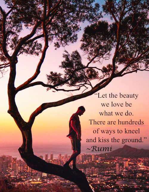 """""""Let the beauty we love be what we do. There are hundreds of ways to kneel and kiss the ground."""" Rumi"""
