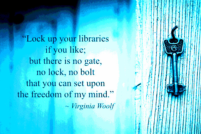 """""""Lock up your libraries if you like; but there is no gate, no lock, no bolt that you can set upon the freedom of my mind."""" Virginia Woolf"""