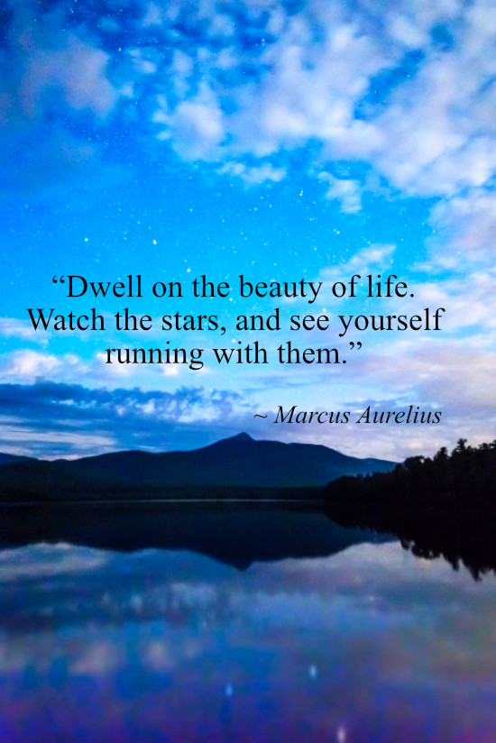 """Dwell on the beauty of life. Watch the stars, and see yourself running from them."" Marcus Aurelius"