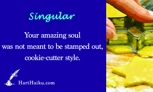 Singular | Your amazing soul was not meant to be stamped out, cookie-cutter style. | HartHaiku.com