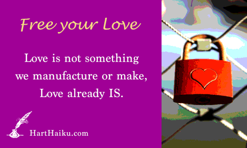 Free your Love | Love is not something we manufacture or make, Love already IS. | HartHaiku.com