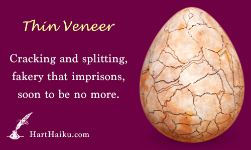 Thin Veneer | Cracking and splitting, fakery that imprisons, soon to be no more. | HartHaiku.com