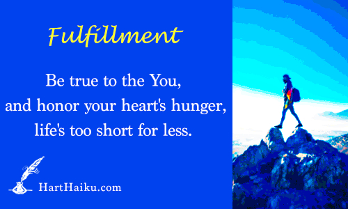 Fulfillment | Be true to the You, and honor your heart's hunger, life's too short for less. | HartHaiku.com