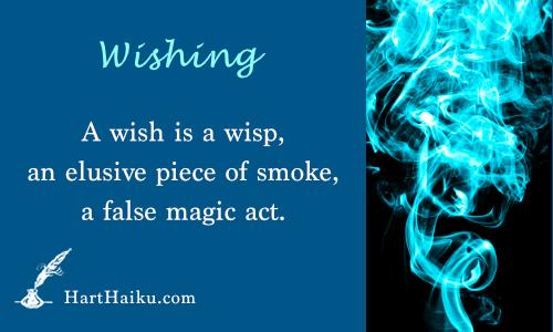 Wishing | A wish is a wisp, an elusive piece of smoke, a false magic act. | HartHaiku.com