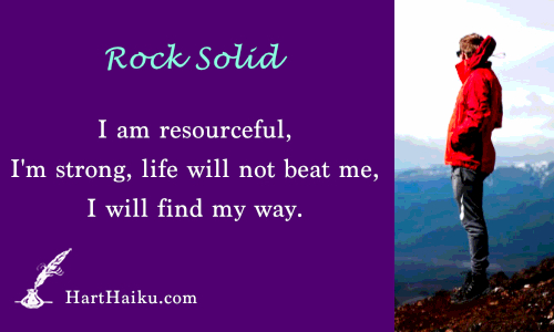 Rock Solid | I am resourceful, I'm strong, life will not beat me, I will find my way. | HartHaiku.com