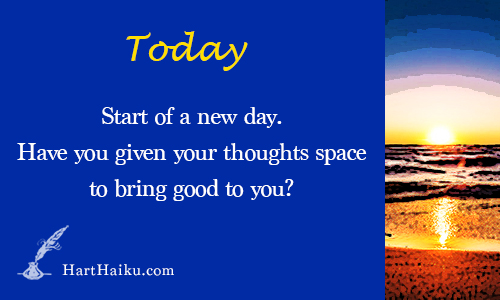 Today | Start of a new day. Have you given your thoughts space to bring good to you? | HartHaiku.com