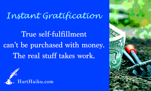 Instant Gratification   True self-fulfillment can't be purchased with money. The real stuff takes work.   HartHaiku.com