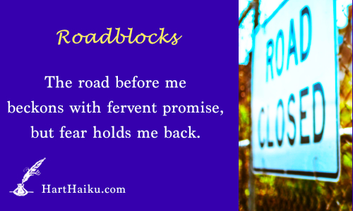 Roadblocks | The road before me beckons with fervent promise, but fear holds me back. | HartHaiku.com