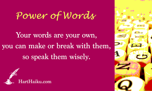 Power of Words | Your words are your own, you can make or break with them, so speak them wisely. | HartHaiku.com