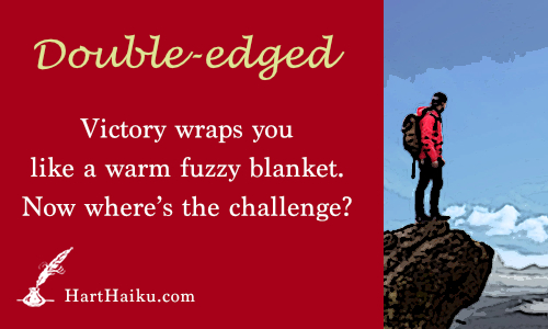 Double-edged | Victory wraps you like a warm fuzzy blanket. Now where's the challenge? | HartHaiku.com