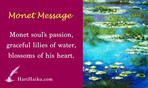 Monet Message   Monet soul's passion, graceful lilies of water, blossoms of his heart.   HartHaiku.com