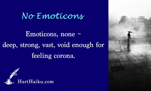 No Emoticons | Emoticons, none ~ deep, strong, vast, void enough for feeling corona. | HartHaiku.com