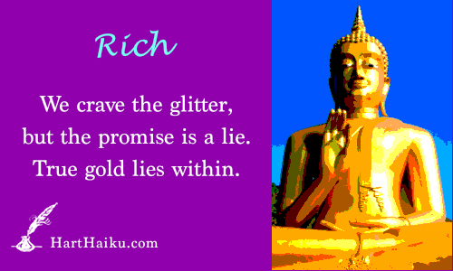 Rich | We crave the glitter, but the promise is a lie. True gold lies within. | HartHaiku.com