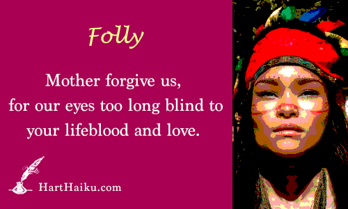Folly | Mother forgive us, for our eyes too long blind to your lifeblood and love. | HartHaiku.com