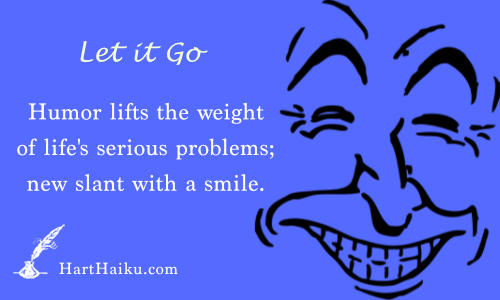 Let it Go | Humor lifts the weight of life's serious problems; new slant with a smile. | HartHaiku.com