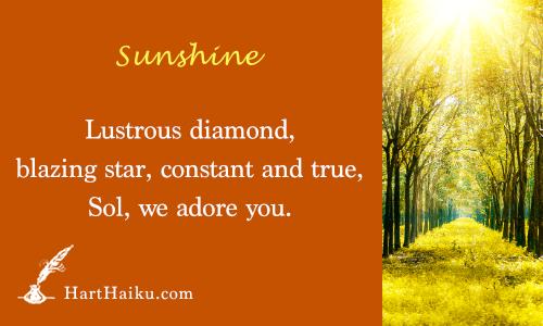 Sunshine | Lustrous diamond, blazing star, constant and true, Sol, we adore you. | HartHaiku.com