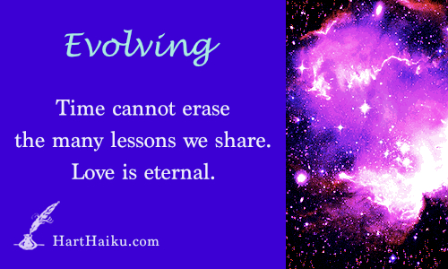 Evolving | Time cannot erase the many lessons we share. Love is eternal. | HartHaiku.com