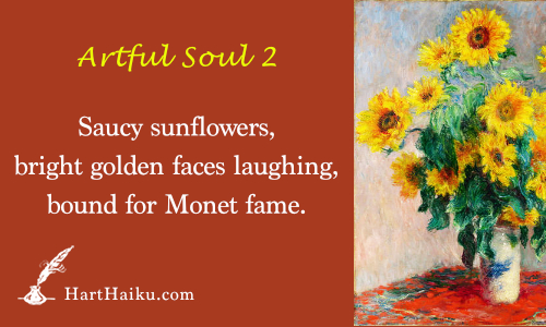 Artful Soul 2 | Saucy sunflowers, bright golden faces laughing, bound for Monet fame. | HartHaiku.com