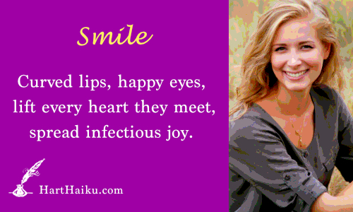Smile | Curved lips, welcome eyes, lift every heart they meet, spread infectious joy. | HartHaiku.com