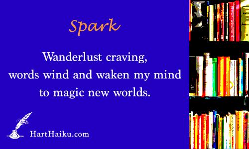 Spark | Wanderlust craving, words wind and waken my mind to magic new worlds. | HartHaiku.com