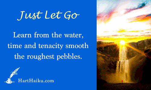 Just Let Go | Learn from the water, time and tenacity smooth the roughest pebbles. | HartHaiku.com