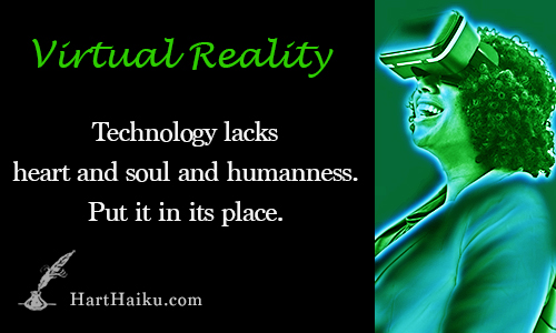 Virtual Reality | Technoloty lacks heart and soul and humanness. Put it in its place. | HartHaiku.com