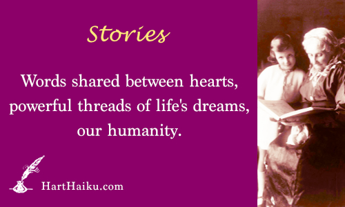 Stories | Words shared between hearts, powerful threads of life's dreams, our humnaity. | HartHaiku.com