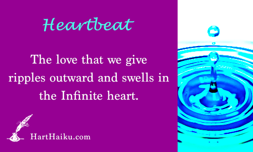 Heartbeat | The love that we give ripples outward and swells in the Infinite heart. | HartHaiku.com