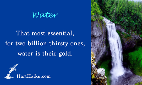 Water | That most essential, for two billion thirsty ones, water is their gold. | HartHaiku.com