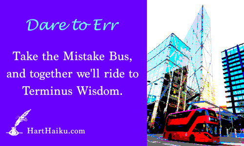 Dare to Err | Take the Mistake Bus, and together we'll ride to Terminus Wisdom. | HartHaiku.com