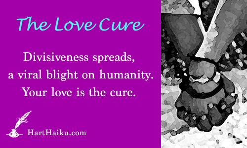 The Love Cure | Divisiveness spreads, a viral blight on humanity. Your love is the cure. | HartHaiku.com