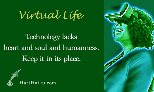 Virtual Life | Technology lacks heart and soul and humanness. Keep it in its place. | HartHaiku.com