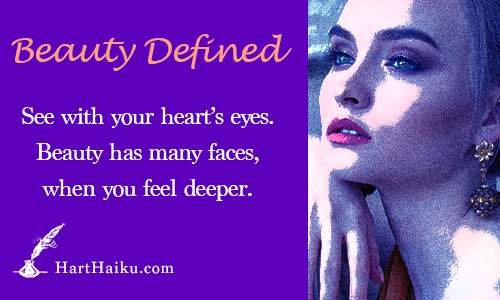 Beauty Defined | See with your heart's eyes. Beauty has many faces, when you feel deeper. | HartHaiku.com