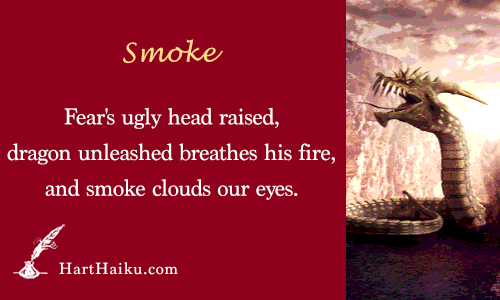 Smoke | Fear's ugly head raised, dragon unleashed breathes his fire, and smoke clouds our eyes. | HartHaiku.com