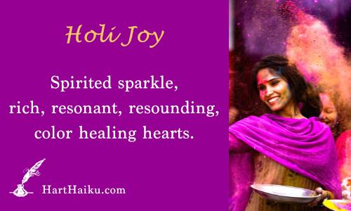 Holi Joy | Spirited sparkle, rich, resonant, resounding, color healing hearts. | HartHaiku.com