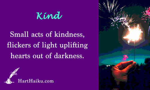Kind | Small acts of kindness, flickers of light uplifting hearts out of darkness. | HartHaiku.com