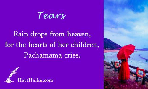 Tears | Rain drops from heaven, for the hearts of her children, Pachamama cries. | HartHaiku.com