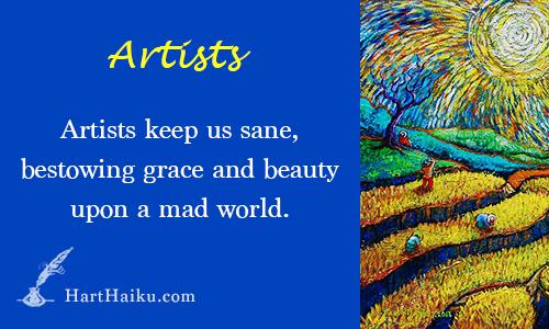 Artists   Artists keep us sane, bestowing grace and beauty upon a mad world.   HartHaiku.com