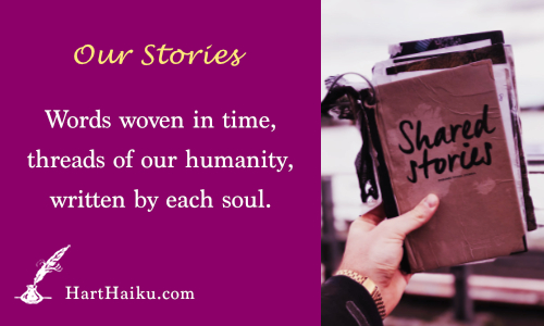 Our Stories | Words woven in time, threads of our humanity, written by each soul. | HartHaiku.com