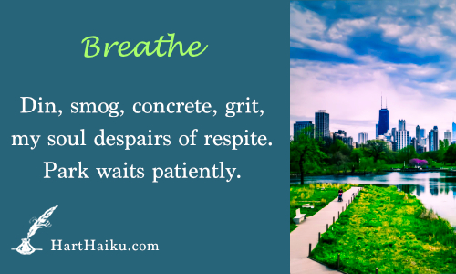 Breathe | Din, smog, concrete, grit, my soul despairs of respite. Park waits patiently. | HartHaiku.com