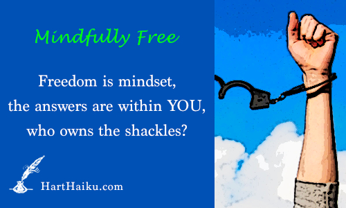 Freedom is a mindset, the answers are within YOU, who owns the shackles? | HartHaiku.com