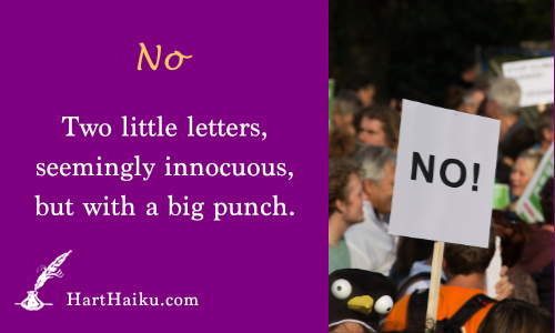 No | Two little letters, seemingly innocuous, but with a big punch. | HartHaiku.com