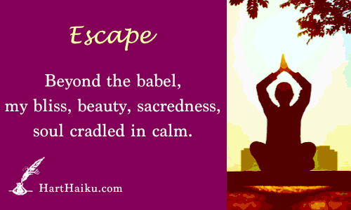 Escape | Beyond the babel, my bliss, beauty, sacredness, soul cradled in calm. | HartHaiku.com