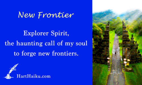 New Frontier | Explorer Spirit, the haunting call of my soul to forge new frontiers. | HartHaiku.com