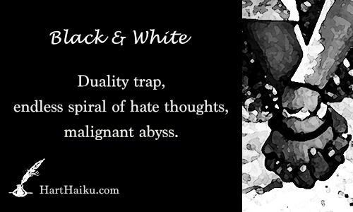 Black & White | Duality trap, endless spiral of hate thoughts, malignant abyss. | HartHaiku.com