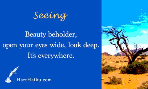 Seeing   Beauty beholder, open your eyes wide, look deep. It's everywhere.   HartHaiku.com