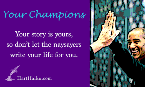 Your Champions | Your story is yours, so don't let the naysayers write your life for you. | HartHaiku.com