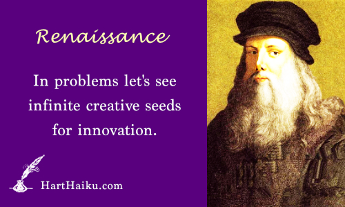 Renaissance | In problems let's see infinite creative seeds for innovation. | HartHaiku.com