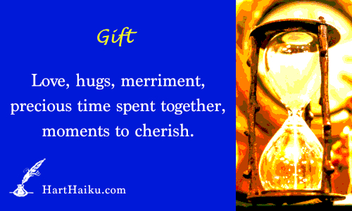 Gift | Love, hugs, merriment, precious time spent together, moments to cherish. } HartHaiku.com
