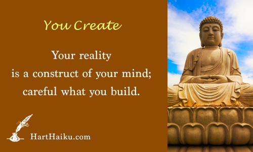You Create | Your reality is a construct of. your mind; careful what you build. | HartHaiku.com